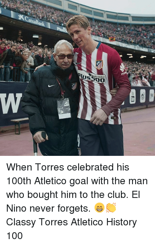 El Nino: ade Online When Torres celebrated his 100th Atletico goal with the man who bought him to the club. El Nino never forgets. 😁👏 Classy Torres Atletico History 100