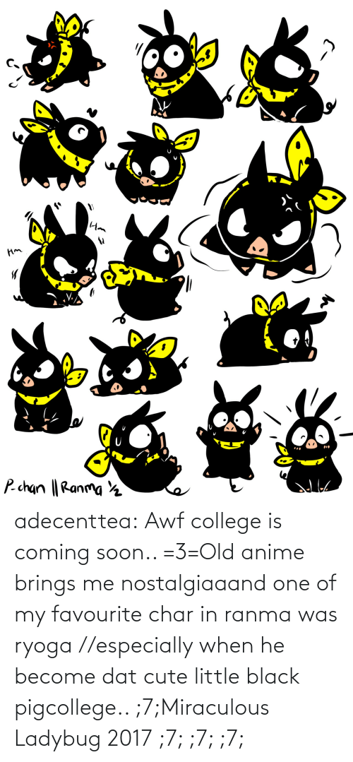 When He: adecenttea:  Awf college is coming soon.. =3=Old anime brings me nostalgiaaand one of my favourite char in ranma was ryoga //especially when he become dat cute little black pigcollege.. ;7;Miraculous Ladybug 2017 ;7; ;7; ;7;