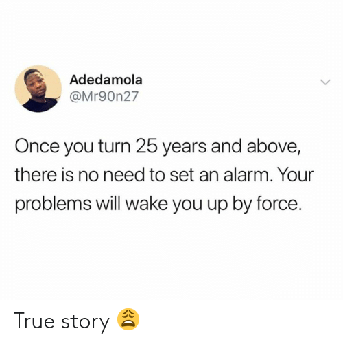 True, Alarm, and True Story: Adedamola  @Mr90n27  Once you turn 25 years and above,  there is no need to set an alarm. Your  problems will wake you up by force. True story 😩