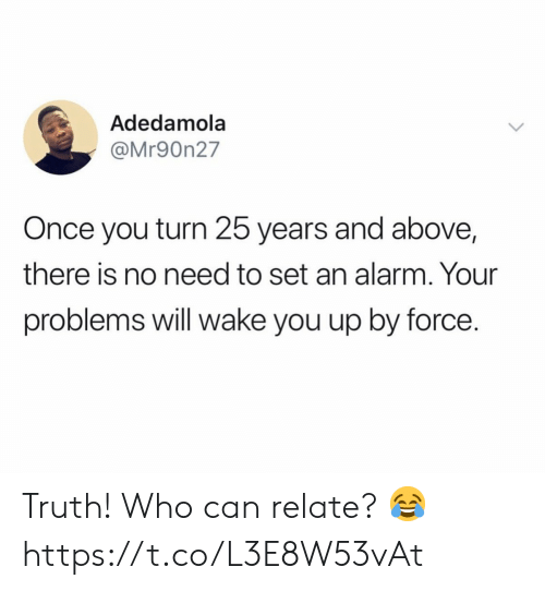 No Need To: Adedamola  @Mr90n27  Once you turn 25 years and above,  there is no need to set an alarm. Your  problems will wake you up by force. Truth! Who can relate? 😂 https://t.co/L3E8W53vAt