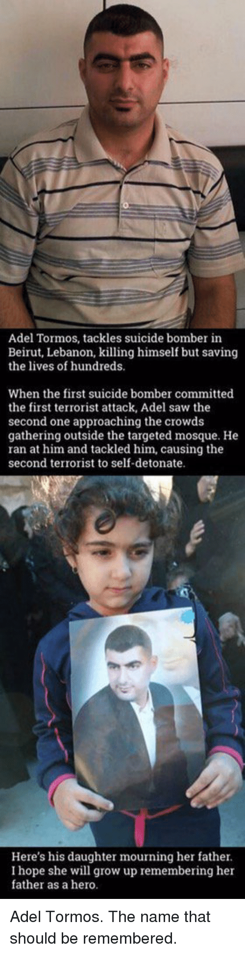 detonation: Adel Tormos, tackles suicide bomber in  Beirut, Lebanon, killing himself but saving  the lives of hundreds.  When the first suicide bomber committed  the first terrorist attack, Adel saw the  second one approaching the crowds  gathering outside the targeted mosque. He  ran at him and tackled him, causing the  second terrorist to self-detonate.  Here's his daughter mourning her father.  she will grow up remembering father as a hero. Adel Tormos. The name that should be remembered.