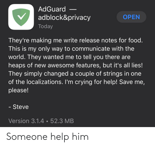 Food: AdGuard  adblock&privacy  OPEN  Today  They're making me write release notes for food.  This is my only way to communicate with the  world. They wanted me to tell you there are  heaps of new awesome features, but it's all lies!  They simply changed a couple of strings in one  of the localizations. I'm crying for help! Save me,  please!  - Steve  Version 3.1.4•52.3 MB Someone help him