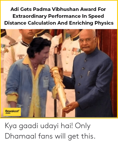 kya: Adi Gets Padma Vibhushan Award For  Extraordinary Performance In Speed  Distance Calculation And Enriching Physics  Bewakoof  .com Kya gaadi udayi hai!  Only Dhamaal fans will get this.