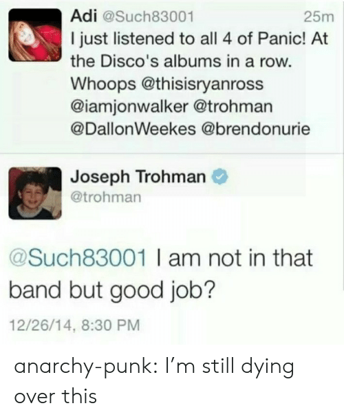 Tumblr, Blog, and Good: Adi @Such83001  I just listened to all 4 of Panic! At  the Disco's albums in a row.  Whoops @thisisryanross  @iamjonwalker @trohman  @DallonWeekes @brendonurie  25m  Joseph Trohman  @trohman  @Such83001 I am not in that  band but good job?  12/26/14, 8:30 PM anarchy-punk:  I'm still dying over this