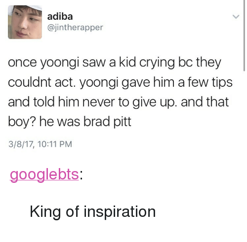 """Brad Pitt: adiba  ajintherapper  once yoongi saw a kid crying bc they  couldnt act. yoongi gave him a few tips  and told him never to give up. and that  boy? he was brad pitt  3/8/17, 10:11 PM <p><a href=""""http://googlebts.tumblr.com/post/158189483572/king-of-inspiration"""" class=""""tumblr_blog"""">googlebts</a>:</p>  <blockquote><p>King of inspiration</p></blockquote>"""