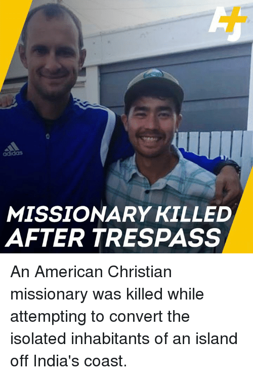 Adidas, Memes, and American: adidas  MISSIONARY KILLED  AFTER TRESPASS An American Christian missionary was killed while attempting to convert the isolated inhabitants of an island off India's coast.