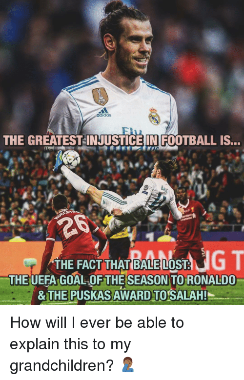 uefa: adidas  THE GREATEST-INJUSTICEIN FOOTBALL IS...  THE FACT THAT BALE LOST  THE UEFA GOAL OF THESEASON TO RONALDO  & T  E PUSKAS  AWARD TO SALAH!  I How will I ever be able to explain this to my grandchildren? 🤦🏾♂️