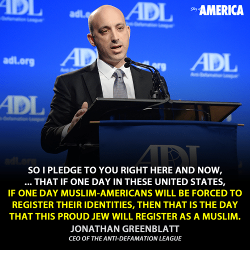 adl: ADIL  AMERICA  adl org  SOI PLEDGE TO YOU RIGHT HERE AND NOW  THAT IF ONE DAY IN THESE UNITED STATES,  IF ONE DAY MUSLIM-AMERICANS WILL BE FORCED TO  REGISTER THEIR IDENTITIES, THEN THAT IS THE DAY  THAT THIS PROUD JEW WILL REGISTER AS A MUSLIM  JONATHAN GREENBLATT  CEO OF THE ANTI-DEFAMATION LEAGUE