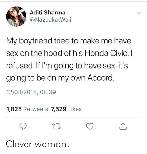 Honda Civic: Aditi Sharma  @NazaakatWali  My boyfriend tried to make me have  sex on the hood of his Honda Civic. I  refused. If I'm going to have sex, it's  going to be on my own Accord  12/08/2018, 08:39  1,825 Retweets 7,529 Likes Clever woman.