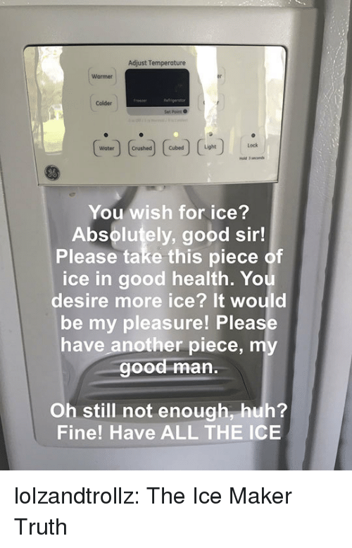 Huh, Tumblr, and Yo: Adjust Temperature  Warmer  Colder  Set Point  Water rushed  You wish for ice?  Absolutely, good sir!  Please take this piece of  ice in good health. Yo  desire more ice? It would  be my pleasure! Please  have another piece, my  ood man.  Oh still not enough, huh?  Fine! Have ALL THE ICE lolzandtrollz:  The Ice Maker Truth