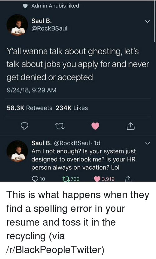 Blackpeopletwitter, Lol, and Jobs: Admin Anubis liked  Saul B  @RockBSaul  Y'all wanna talk about ghosting, let's  talk about jobs you apply for and never  get denied or accepted  9/24/18, 9:29 AM  58.3K Retweets 234K Likes  Saul B. @RockBSaul 1d  Am I not enough? Is your system just  designed to overlook me? Is your HR  person always on vacation? Lol  83  10  .722  3,919 This is what happens when they find a spelling error in your resume and toss it in the recycling (via /r/BlackPeopleTwitter)