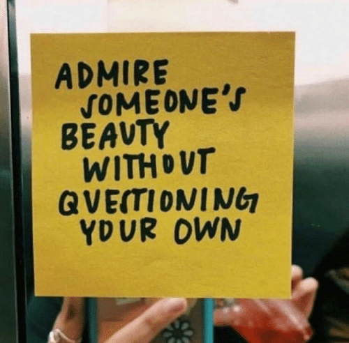 admire: ADMIRE  SOMEONE'S  BEAVTY  WITHDUT  QVETIONING  YDUR OWN