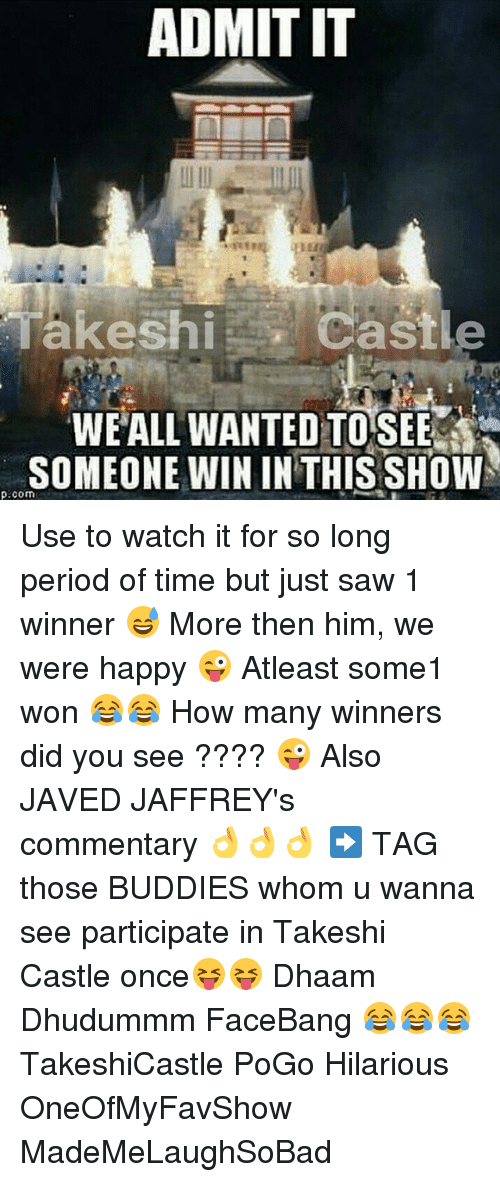Period, Saw, and Happy: ADMIT IT  Castle  Takeshi  WE ALL WANTED TOSEE  SOMEONE WIN IN THIS SHOW  p.com Use to watch it for so long period of time but just saw 1 winner 😅 More then him, we were happy 😜 Atleast some1 won 😂😂 How many winners did you see ???? 😜 Also JAVED JAFFREY's commentary 👌👌👌 ➡ TAG those BUDDIES whom u wanna see participate in Takeshi Castle once😝😝 Dhaam Dhudummm FaceBang 😂😂😂 TakeshiCastle PoGo Hilarious OneOfMyFavShow MadeMeLaughSoBad
