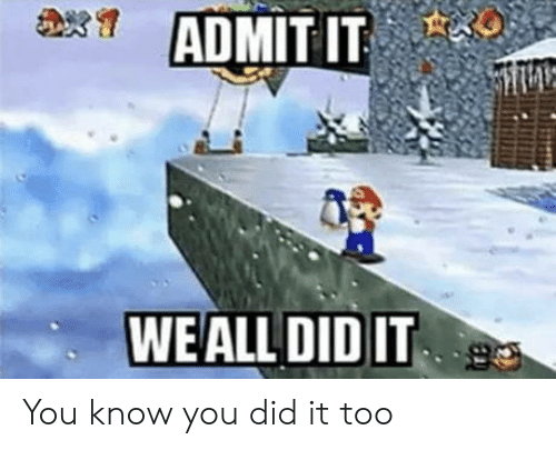 you did it: ADMIT IT  WEALL DID IT You know you did it too