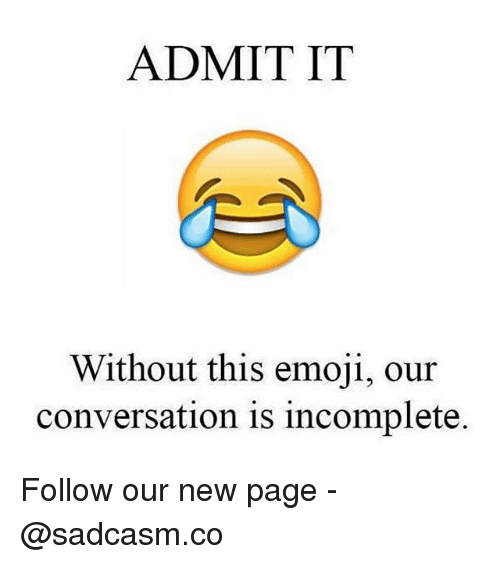 Admittingly: ADMIT IT  Without this emoji, our  conversation is incomplete. Follow our new page - @sadcasm.co