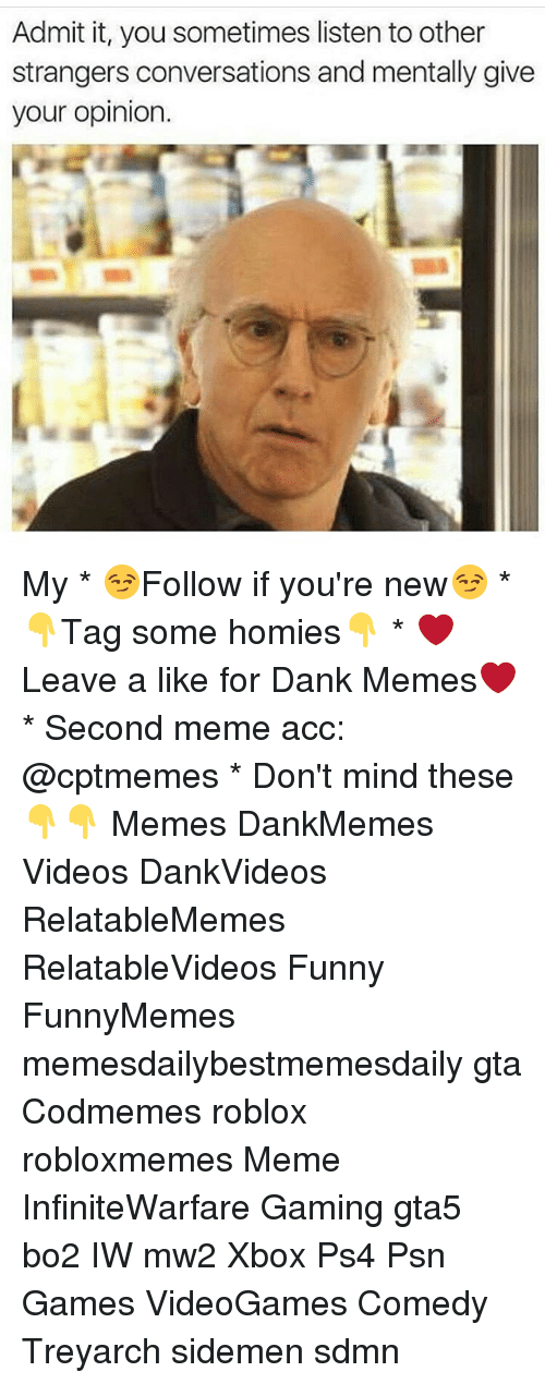 Opinionated: Admit it, you sometimes listen to other  strangers conversations and mentally give  your opinion. My * 😏Follow if you're new😏 * 👇Tag some homies👇 * ❤Leave a like for Dank Memes❤ * Second meme acc: @cptmemes * Don't mind these 👇👇 Memes DankMemes Videos DankVideos RelatableMemes RelatableVideos Funny FunnyMemes memesdailybestmemesdaily gta Codmemes roblox robloxmemes Meme InfiniteWarfare Gaming gta5 bo2 IW mw2 Xbox Ps4 Psn Games VideoGames Comedy Treyarch sidemen sdmn