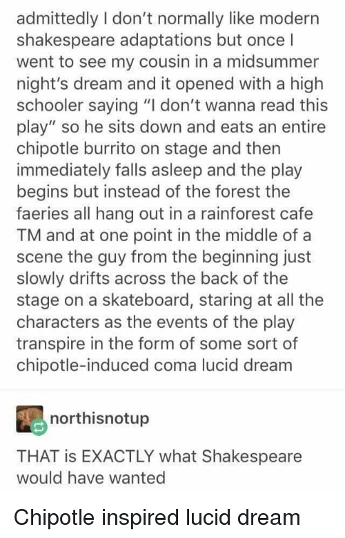 """Chipotle Burrito: admittedly I don't normally like modern  shakespeare adaptations but once l  went to see my cousin in a midsummer  night's dream and it opened with a high  schooler saying """"I don't wanna read this  play"""" so he sits down and eats an entire  chipotle burrito on stage and then  immediately falls asleep and the play  begins but instead of the forest the  faeries all hang out in a rainforest cafe  TM and at one point in the middle of a  scene the guy from the beginning just  slowly drifts across the back of the  stage on a skateboard, staring at all the  characters as the events of the play  transpire in the form of some sort of  chipotle-induced coma lucid dream  northisnotup  THAT is EXACTLY what Shakespeare  would have wanted"""