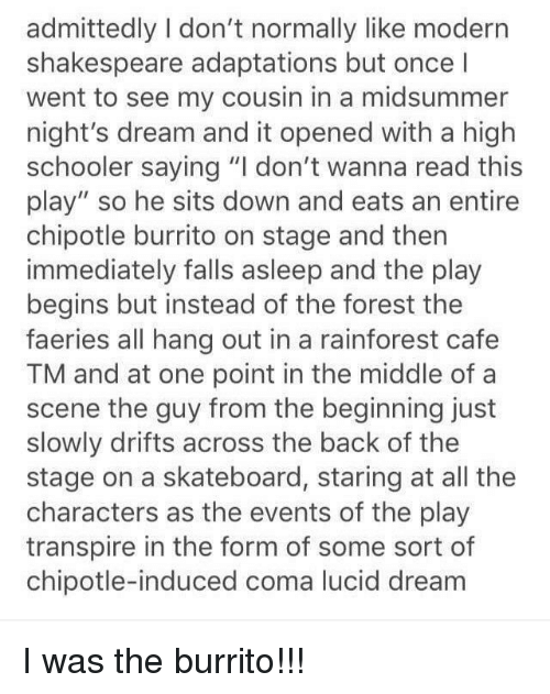 """Chipotle Burrito: admittedly I don't normally like modern  shakespeare adaptations but once I  went to see my cousin in a midsummer  night's dream and it opened with a high  schooler saying """"I don't wanna read this  play"""" so he sits down and eats an entire  chipotle burrito on stage and then  immediately falls asleep and the play  begins but instead of the forest the  faeries all hang out in a rainforest cafe  TM and at one point in the middle of a  scene the guy from the beginning just  slowly drifts across the back of the  stage on a skateboard, staring at all the  characters as the events of the play  transpire in the form of some sort of  chipotle-induced coma lucid dream"""