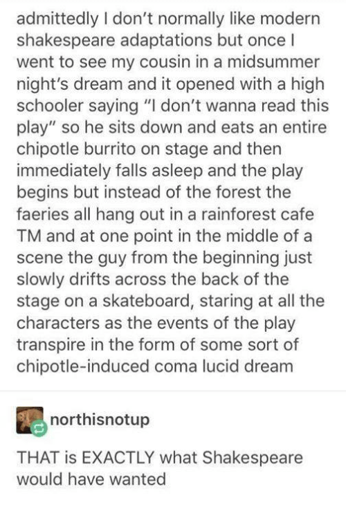 """Chipotle Burrito: admittedly I don't normally like modern  shakespeare adaptations but once I  went to see my cousin in a midsummer  night's dream and it opened with a high  schooler saying """"I don't wanna read this  play"""" so he sits down and eats an entire  chipotle burrito on stage and then  immediately falls asleep and the play  begins but instead of the forest the  faeries all hang out in a rainforest cafe  TM and at one point in the middle of a  scene the guy from the beginning just  slowly drifts across the back of the  stage on a skateboard, staring at all the  characters as the events of the play  transpire in the form of some sort of  chipotle-induced coma lucid dream  northisnotup  THAT is EXACTLY what Shakespeare  would have wanted"""