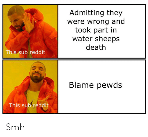 Reddit, Smh, and Death: Admitting they  were wrong and  took part in  water sheeps  death  This sub reddit  Blame pewds  This sub reddit Smh