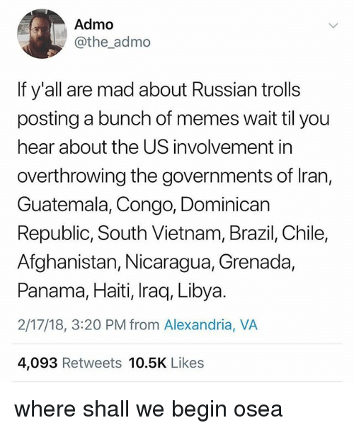 dominican republic: Admo  @the_admo  If y'all are mad about Russian trolls  posting a bunch of memes wait til you  hear about the US involvement in  overthrowing the governments of Iran,  Guatemala, Congo, Dominican  Republic, South Vietnam, Brazil, Chile,  Afghanistan, Nicaragua, Grenada,  Panama, Haiti, Iraq, Libya.  2/17/18, 3:20 PM from Alexandria, VA  4,093 Retweets 10.5K Likes where shall we begin osea
