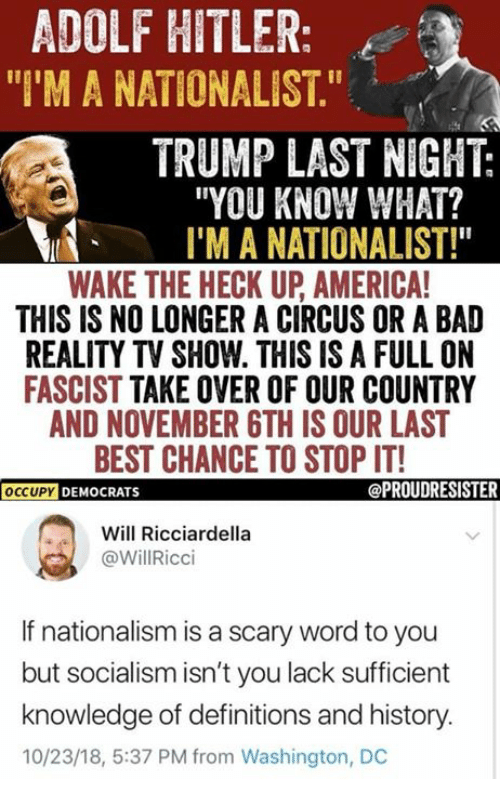 """America, Bad, and Memes: ADOLF HITLER:  """"I'M A NATIONALIST.""""  TRUMP LAST NIGHT:  """"YOU KNOW WHAT?  I'M A NATIONALIST!""""  WAKE THE HECK UP AMERICA  THIS IS NO LONGER A CIRCUS OR A BAD  REALITY TV SHOW. THIS IS A FULL ON  FASCIST TAKE OVER OF OUR COUNTRY  AND NOVEMBER GTH IS OUR LAST  BEST CHANCE TO STOP IT!  OCCUPY DEMOCRATS  Will Ricciardella  @WillRicci  If nationalism is a scary word to you  but socialism isn't you lack sufficient  knowledge of definitions and history.  10/23/18, 5:37 PM from Washington, DC"""