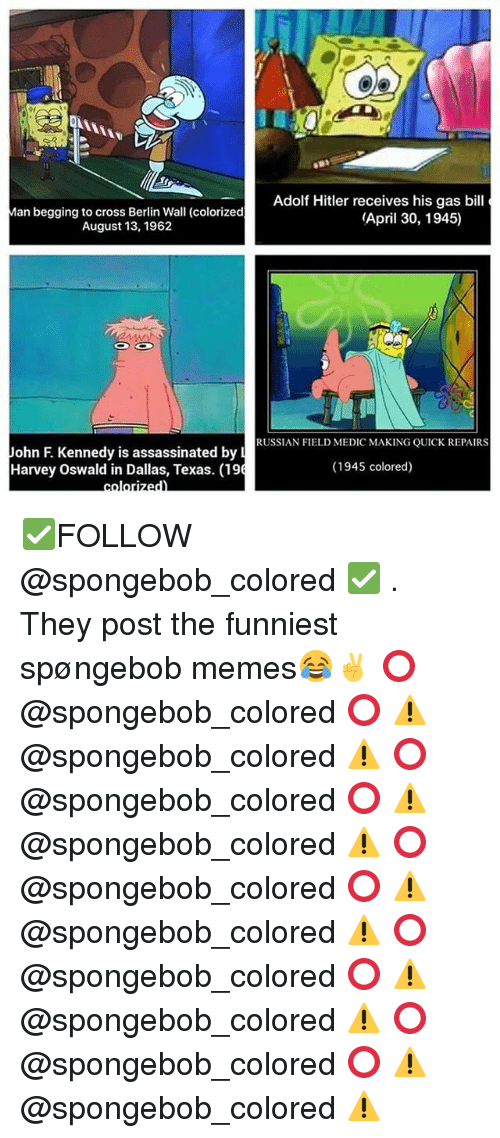 oswald: Adolf Hitler receives his gas bil  Man begging to cross Berlin Wall (colorized  (April 30, 1945)  August 13, 1962  CO CO  RUSSIAN FIELD MEDIC MAKING QUICK REPAIRS  John F Kennedy is assassinated by L  (1945 colored)  Harvey Oswald in Dallas, Texas. (196 ✅FOLLOW @spongebob_colored ✅ . They post the funniest spøngebob memes😂✌️ ⭕️ @spongebob_colored ⭕️ ⚠️ @spongebob_colored ⚠️ ⭕️ @spongebob_colored ⭕️ ⚠️ @spongebob_colored ⚠️ ⭕️ @spongebob_colored ⭕️ ⚠️ @spongebob_colored ⚠️ ⭕️ @spongebob_colored ⭕️ ⚠️ @spongebob_colored ⚠️ ⭕️ @spongebob_colored ⭕️ ⚠️ @spongebob_colored ⚠️