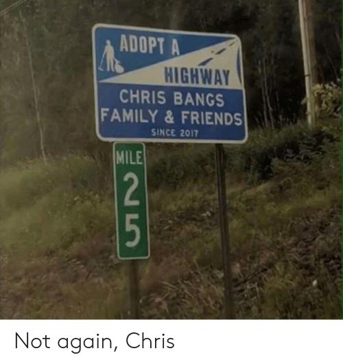 Family, Friends, and Mile: ADOPT A  HIGHWAY  CHRIS BANGS  FAMILY&FRIENDS  SINCE 2017  MILE  2  5 Not again, Chris