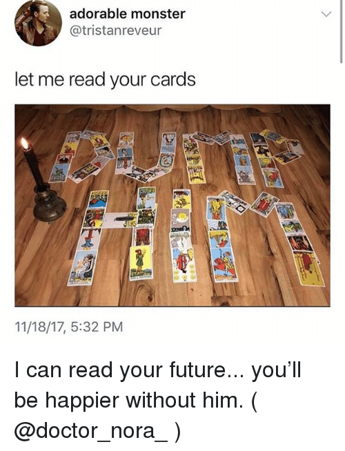 nora: adorable monster  @tristanreveur  let me read your cards  11/18/17, 5:32 PM I can read your future... you'll be happier without him. ( @doctor_nora_ )