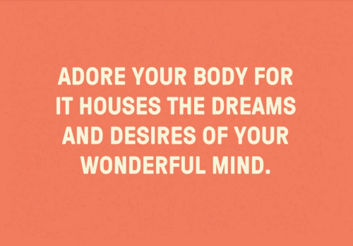 adore: ADORE YOUR BODY FOR  IT HOUSES THE DREAMS  AND DESIRES OF YOUR  WONDERFUL MIND.