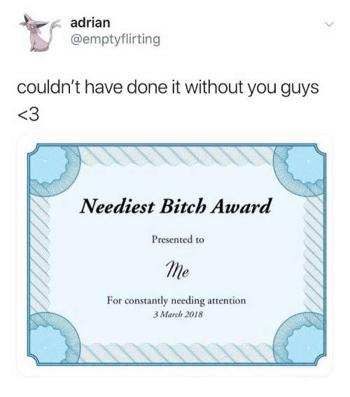 Bitch, March, and You: adrian  @emptyflirting  couldn't have done it without you guys  <3  Neediest Bitch Award  Presented to  me  For  constantly needing attention  3 March 2018