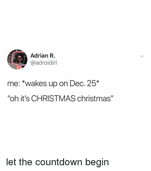 """Countdown: Adrian R.  @adroidirl  me: *wakes up on Dec. 25*  """"oh it's CHRISTMAS christmas"""" let the countdown begin"""