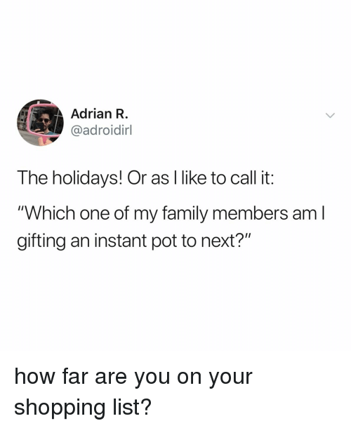 """Family, Shopping, and Relatable: Adrian R  @adroidirl  The holidays! Or as I like to call it:  """"Which one of my family members am l  gifting an instant pot to next?"""" how far are you on your shopping list?"""