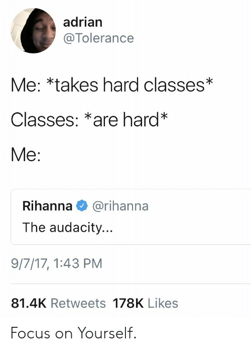 adrian: adrian  @Tolerance  Me: *takes hard classes*  Classes: *are hard*  Me:  Rihanna  @rihanna  The audacity...  9/7/17, 1:43 PM  81.4K Retweets 178K Likes Focus on Yourself.