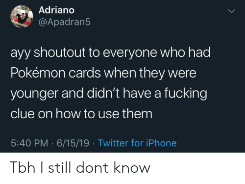 Pokemon Cards: Adriano  @Apadran5  ayy shoutout to everyone who had  Pokémon cards when they were  younger and didn't have a fucking  clue on how to use them  5:40 PM 6/15/19 Twitter for iPhone Tbh I still dont know