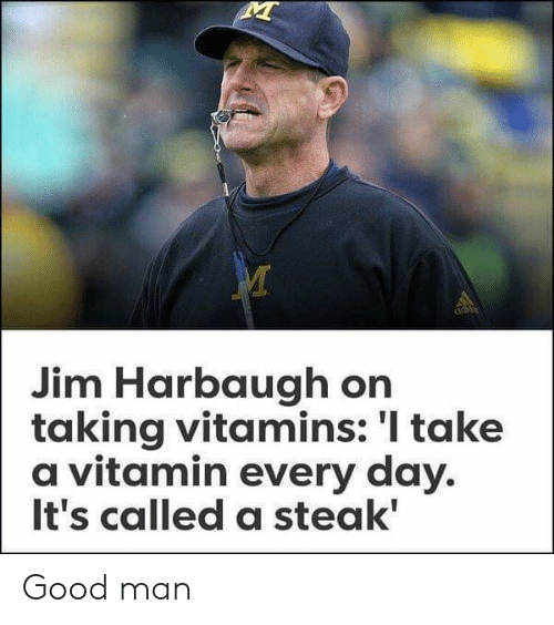 Jim Harbaugh: ads  Jim Harbaugh on  taking vitamins: 'I take  a vitamin every day.  It's called a steak' Good man