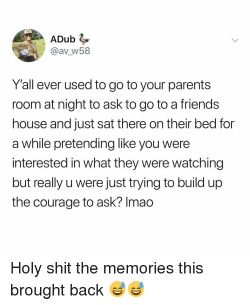 Friends, Funny, and Parents: ADub  @av W58  Y'all ever used to go to your parents  room at night to ask to go to a friends  house and just sat there on their bed for  a while pretending like you were  interested in what they were watching  but really u were just trying to build up  the courage to ask? Imao Holy shit the memories this brought back 😅😅
