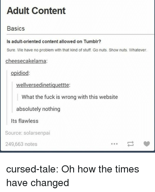 Tumblr, Blog, and Fuck: Adult Content  Basics  Is adult-oriented content allowed on Tumblr?  Sure. We have no problem with that kind of stuff. Go nuts. Show nuts. Whatever  cheesecakelama  opidiod:  wellversedinetiquettte:  What the fuck is wrong with this website  absolutely nothing  Its flawless  Source: solarsenpai  249,663 notes cursed-tale: Oh how the times have changed