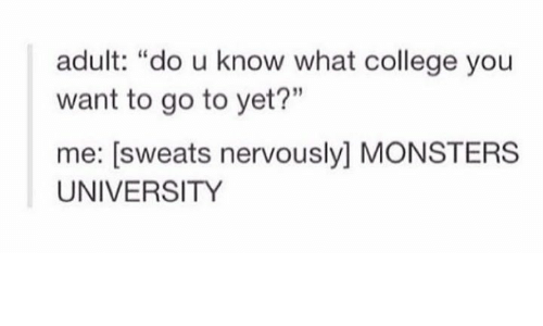 """monster university: adult: """"do u know what college you  want to go to yet?""""  me: sweats nervously MONSTERS  UNIVERSITY"""