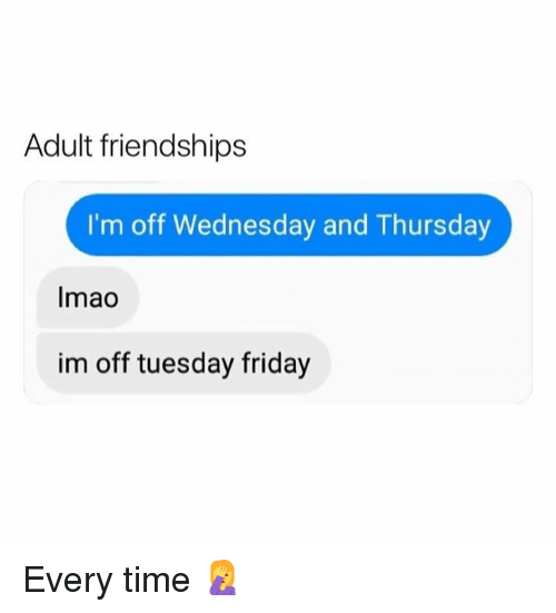 Dank, Friday, and Time: Adult friendships  I'm off Wednesday and Thursday  Imao  im off tuesday friday Every time 🤦‍