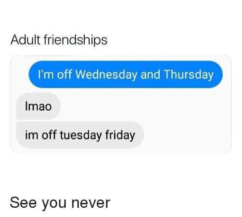 Friday, Wednesday, and Dank Memes: Adult friendships  I'm off Wednesday and Thursday  Imao  im off tuesday friday See you never
