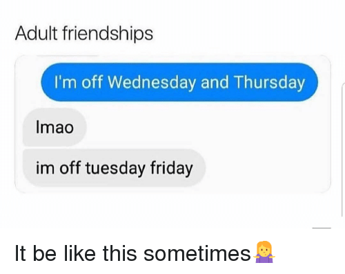 Be Like, Friday, and Memes: Adult friendships  I'm off Wednesday and Thursday  Imao  im off tuesday friday It be like this sometimes🤷♀️