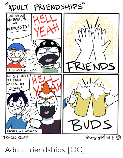 each other: ADULT FRIENDSHIPS  WE SHARE  НОВBIES  HELL  YEAH  AND  INTERESTSI  FRIENDS  FRIENDS AS  KIDS  WE SIT NEXT  TO EACH  OTHER AT  WORK!  lilihi.  lil./:  BUDS  FRIENDS AS ADULTS  TRAGIC GLEE  Otragieglee|® t Ó Adult Friendships [OC]