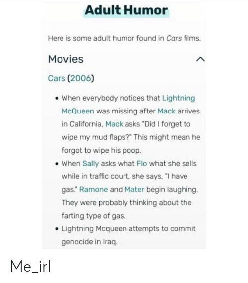 """Cars, Movies, and Poop: Adult Humor  Here is some adult humor found in Cars films.  Movies  Cars (2006)  When everybody notices that Lightning  McQueen was missing after Mack arrives  in California, Mack asks """"Did I forget to  wipe my mud flaps?"""" This might mean he  forgot to wipe his poop.  When Sally asks what Flo what she sells  while in traffic court, she says, """"I have  gas."""" Ramone and Mater begin laughing.  They were probably thinking about the  farting type of gas.  Lightning Mcqueen attempts to commit  genocide in Iraq Me_irl"""
