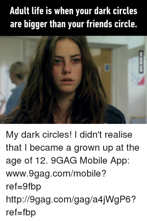 Www 9Gag: Adult life is when your dark circles  are bigger than your friends circle. My dark circles! I didn't realise that I became a grown up at the age of 12. 9GAG Mobile App: www.9gag.com/mobile?ref=9fbp  http://9gag.com/gag/a4jWgP6?ref=fbp