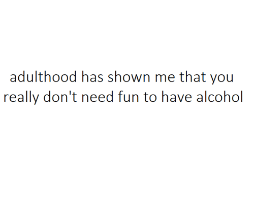 Nihilist: adulthood has shown me that you  really don't need fun to have alcohol