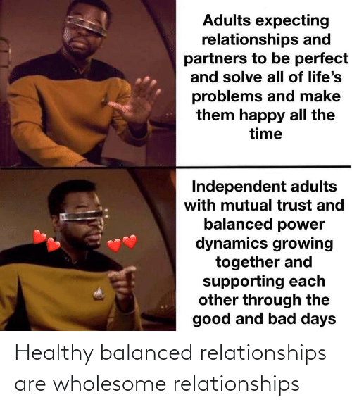 Supporting: Adults expecting  relationships and  partners to be perfect  and solve all of life's  problems and make  them happy all the  time  Independent adults  with mutual trust and  balanced power  dynamics growing  together and  supporting each  other through the  good and bad days Healthy balanced relationships are wholesome relationships