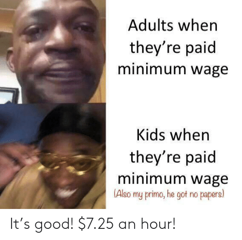 Papers: Adults when  they're paid  minimum wage  Kids when  they're paid  minimum wage  (Also  my primo, he got no papers) It's good! $7.25 an hour!