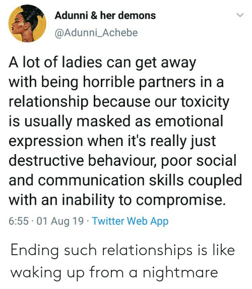 Masked: Adunni & her demons  @Adunni_Achebe  A lot of ladies can get away  with being horrible partners in a  relationship because our toxicity  is usually masked as emotional  expression when it's really just  destructive behaviour, poor social  and communication skills coupled  with an inability to compromise.  6:55 01 Aug 19 Twitter Web App Ending such relationships is like waking up from a nightmare