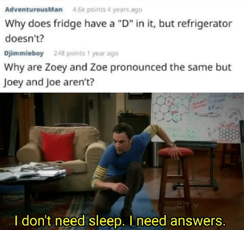 """Refrigerator: AdventurousMan  4.6k points 4 years ago  Why does fridge have a """"D"""" in it, but refrigerator  doesn't?  Djimmieboy  248 points 1 year ago  Why are Zoey and Zoe pronounced the same but  Joey and Joe aren't?  CTV  I don't need sleep. I need answers."""